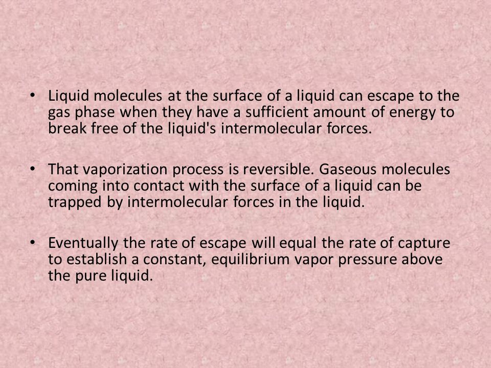 Liquid molecules at the surface of a liquid can escape to the gas phase when they have a sufficient amount of energy to break free of the liquid s intermolecular forces.