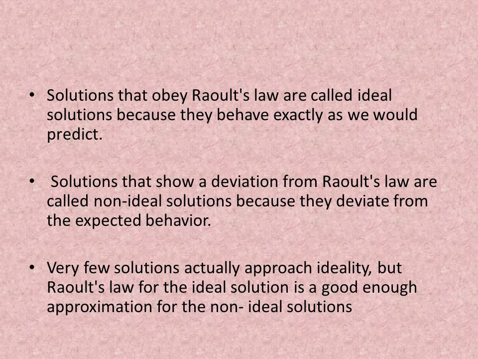 Solutions that obey Raoult s law are called ideal solutions because they behave exactly as we would predict.