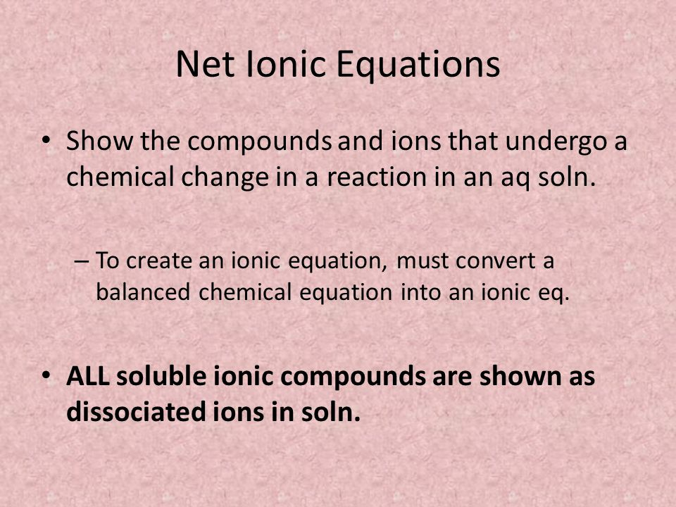Net Ionic Equations Show the compounds and ions that undergo a chemical change in a reaction in an aq soln.