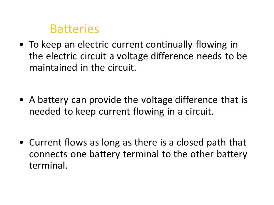 Batteries To keep an electric current continually flowing in the electric circuit a voltage difference needs to be maintained in the circuit.