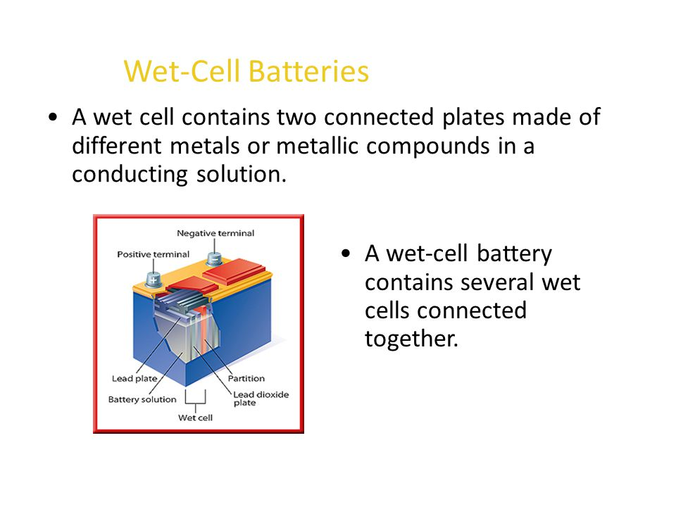 Wet-Cell Batteries A wet cell contains two connected plates made of different metals or metallic compounds in a conducting solution.