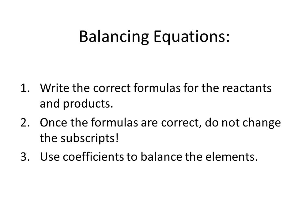 Balancing Equations: Write the correct formulas for the reactants and products. Once the formulas are correct, do not change the subscripts!