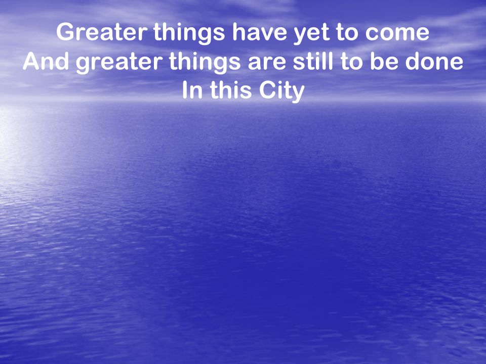 Greater things have yet to come And greater things are still to be done