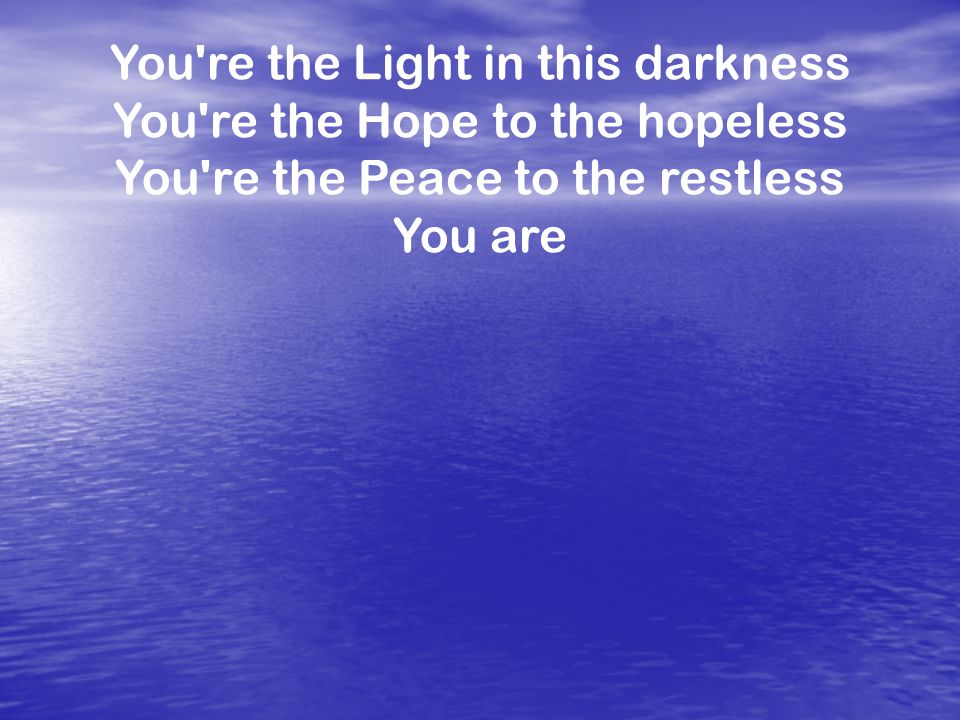 You re the Light in this darkness You re the Hope to the hopeless You re the Peace to the restless You are