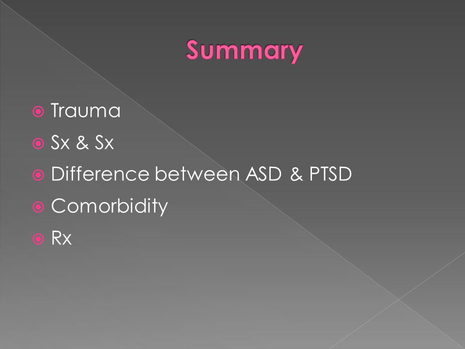 Summary Trauma Sx & Sx Difference between ASD & PTSD Comorbidity Rx