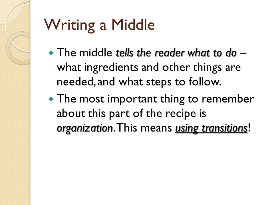 Writing a Middle The middle tells the reader what to do – what ingredients and other things are needed, and what steps to follow.