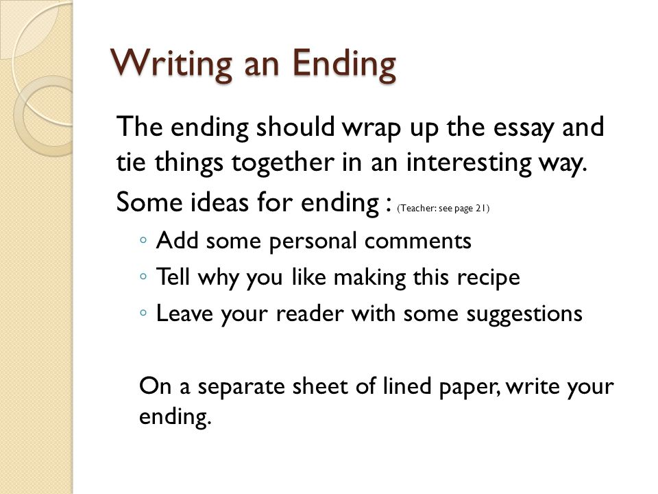 Writing an Ending The ending should wrap up the essay and tie things together in an interesting way.