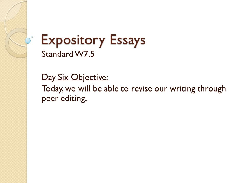 Expository Essays Standard W7.5 Day Six Objective: