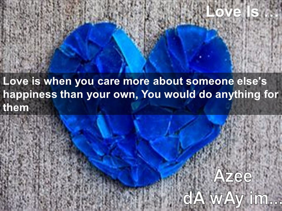 Love Is … Love is when you care more about someone else s happiness than your own, You would do anything for them.