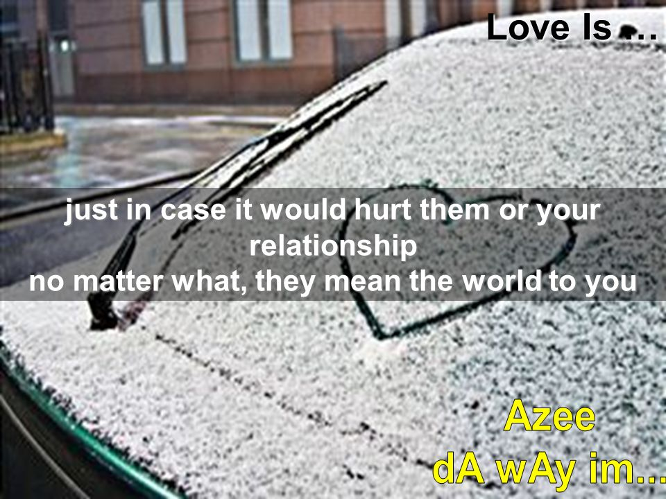 Love Is … just in case it would hurt them or your relationship no matter what, they mean the world to you.