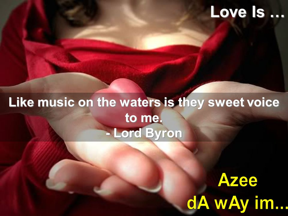 Like music on the waters is they sweet voice to me.