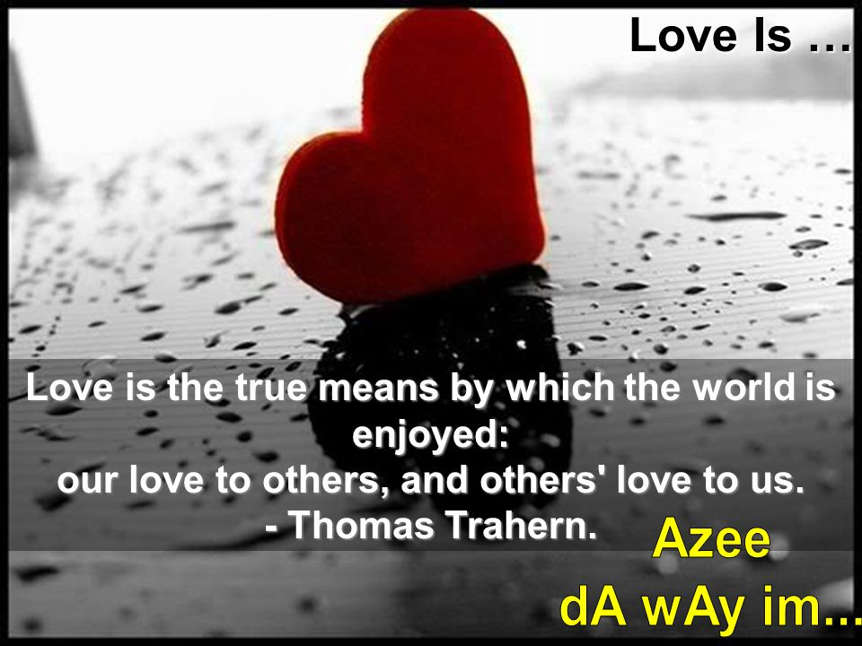 Love Is … Love is the true means by which the world is enjoyed: our love to others, and others love to us.