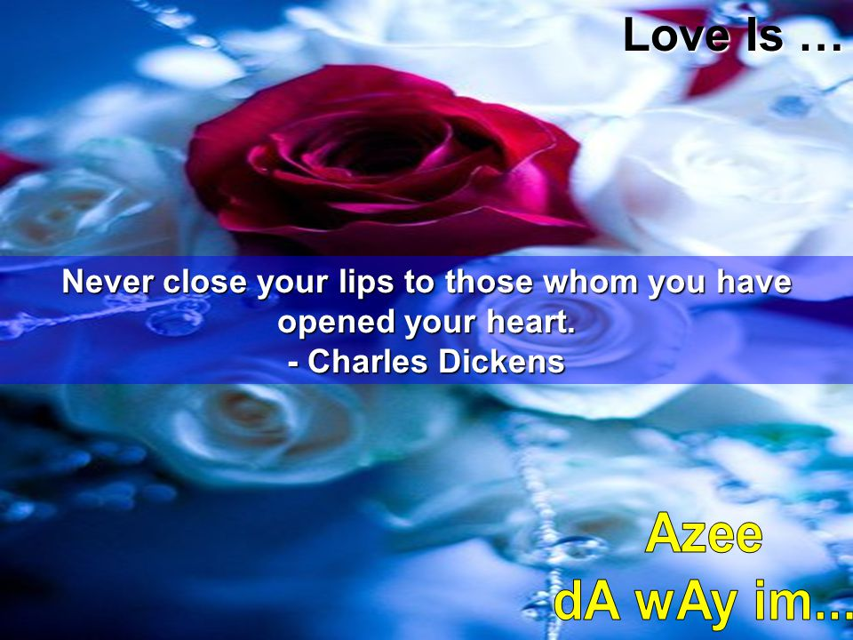 Never close your lips to those whom you have opened your heart.