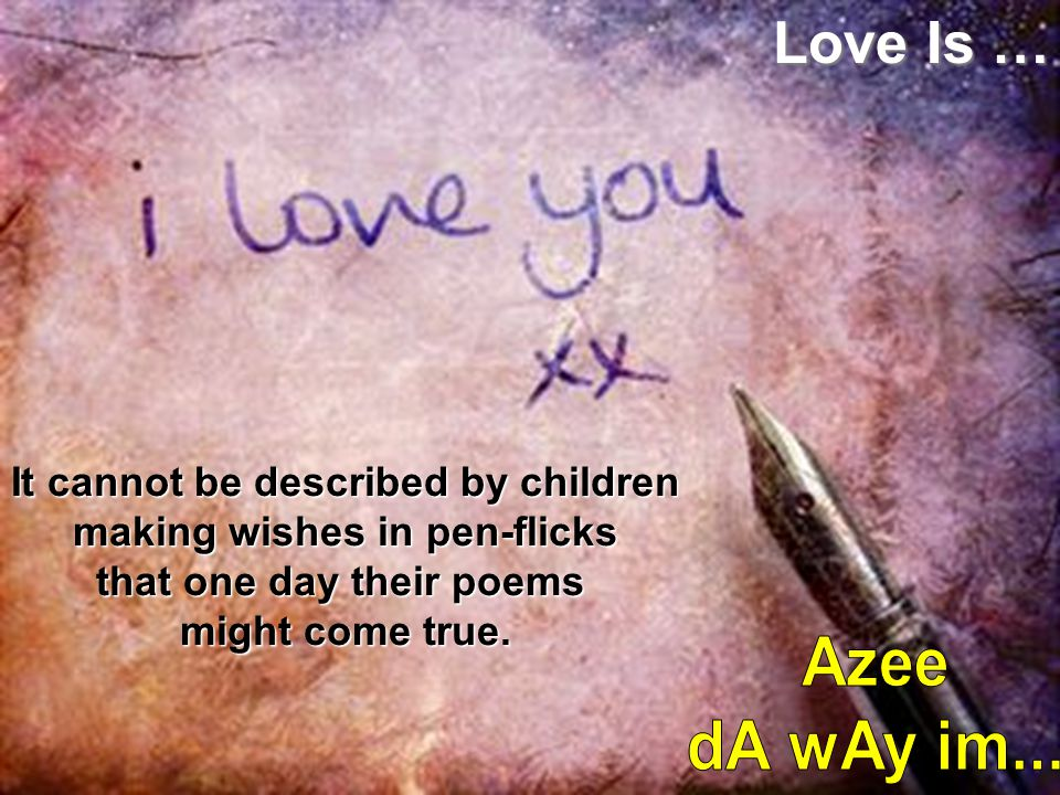 Love Is … It cannot be described by children making wishes in pen-flicks that one day their poems. might come true.