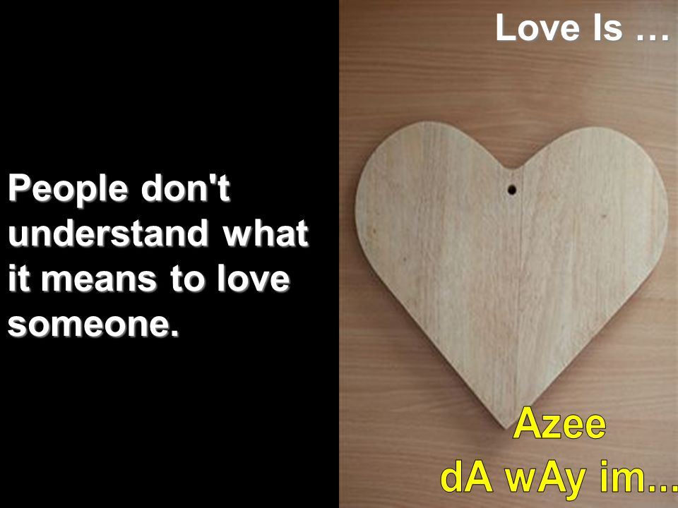 Love Is … People don t understand what it means to love someone. Azee dA wAy im...