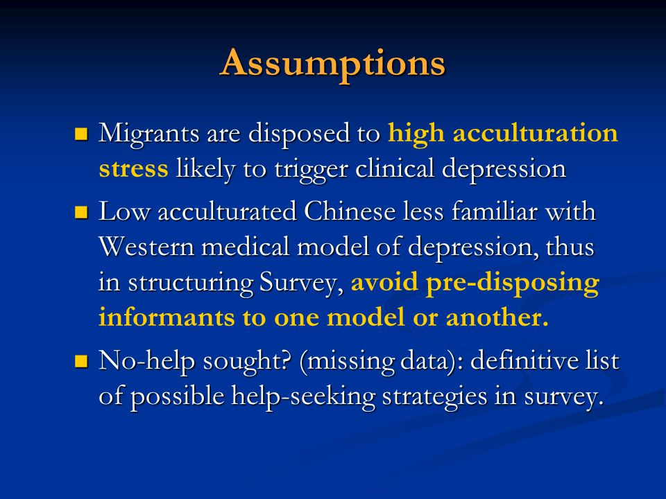 Assumptions Migrants are disposed to high acculturation stress likely to trigger clinical depression.