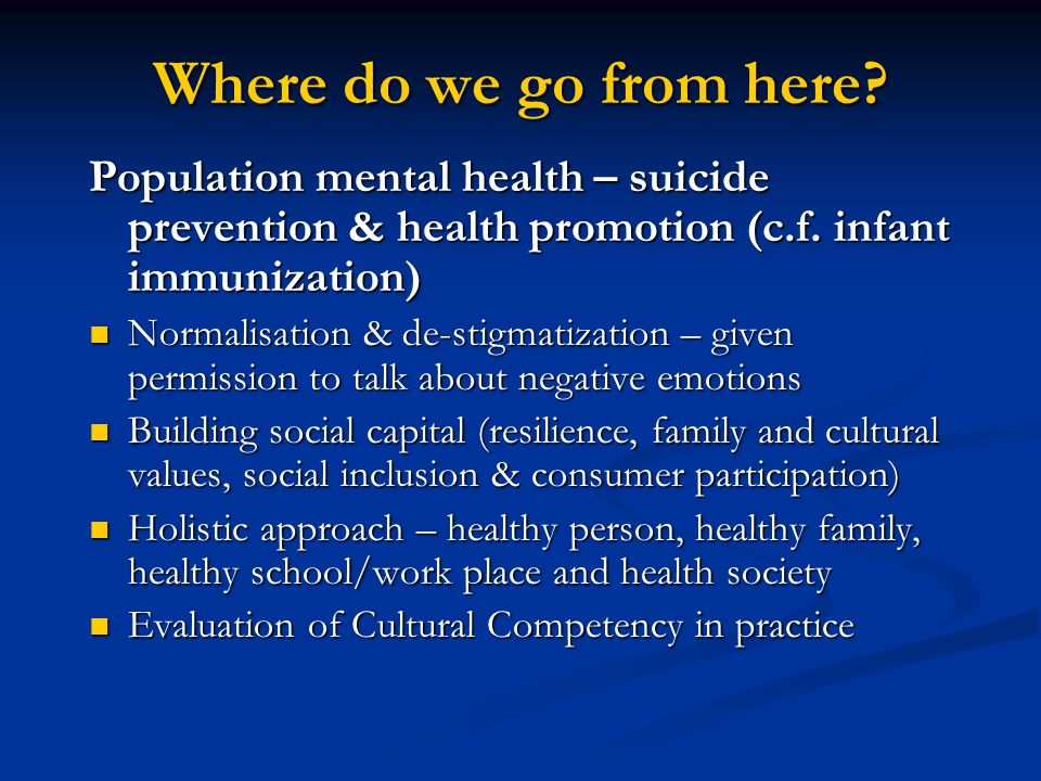 Where do we go from here Population mental health – suicide prevention & health promotion (c.f. infant immunization)