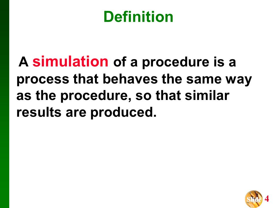 Definition A simulation of a procedure is a process that behaves the same way as the procedure, so that similar results are produced.