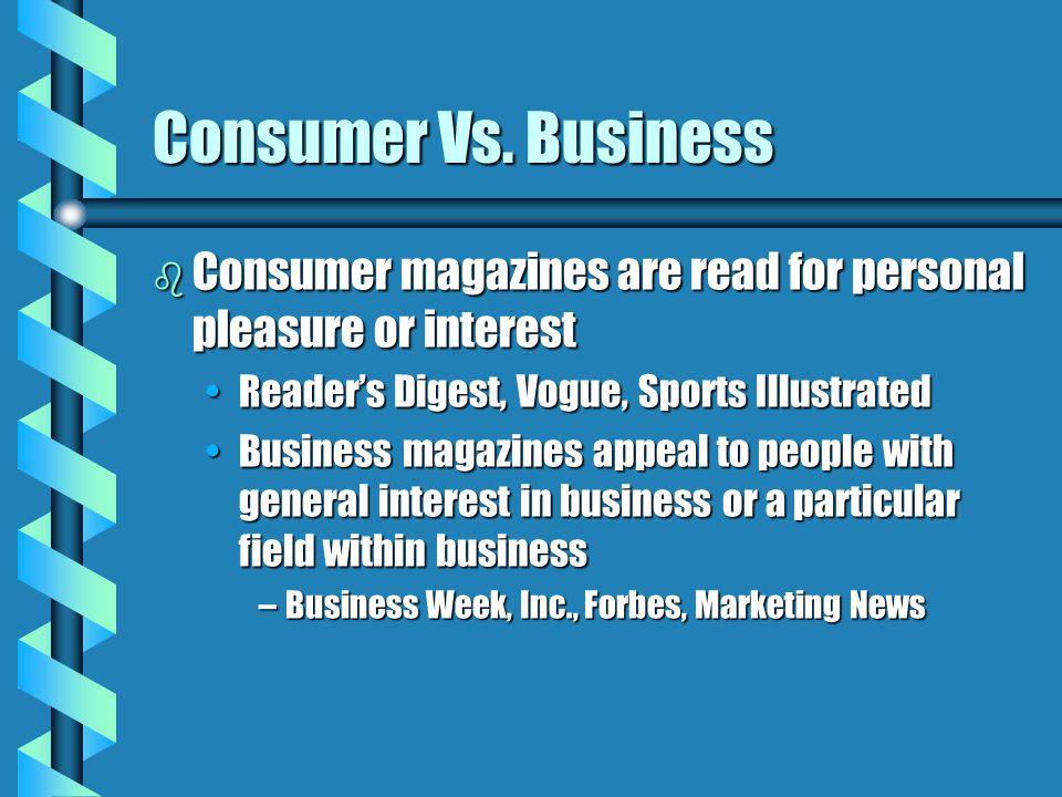 Consumer Vs. Business Consumer magazines are read for personal pleasure or interest. Reader's Digest, Vogue, Sports Illustrated.