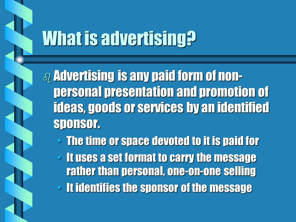 What is advertising Advertising is any paid form of non-personal presentation and promotion of ideas, goods or services by an identified sponsor.