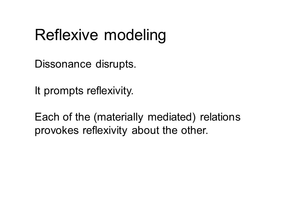 Reflexive modeling Dissonance disrupts. It prompts reflexivity.