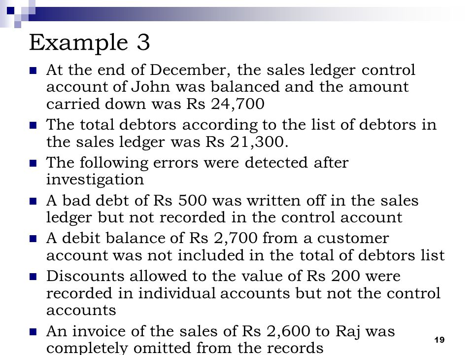 Example 3 At the end of December, the sales ledger control account of John was balanced and the amount carried down was Rs 24,700.