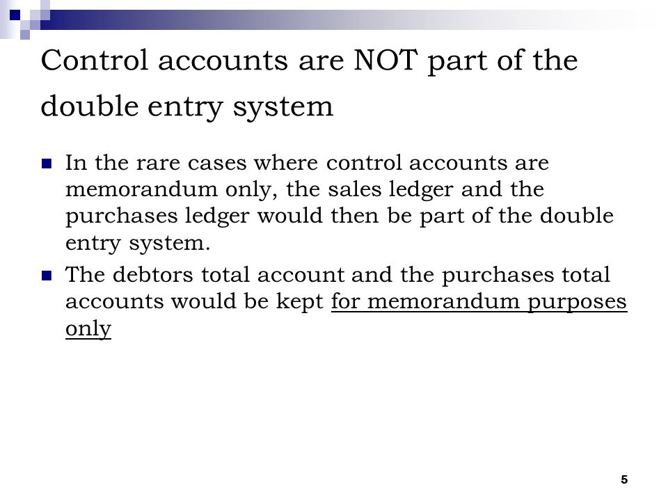 Control accounts are NOT part of the double entry system