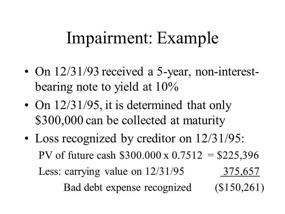 Impairment: Example On 12/31/93 received a 5-year, non-interest-bearing note to yield at 10%
