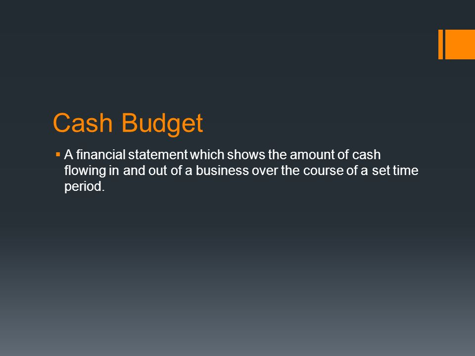 Cash Budget A financial statement which shows the amount of cash flowing in and out of a business over the course of a set time period.