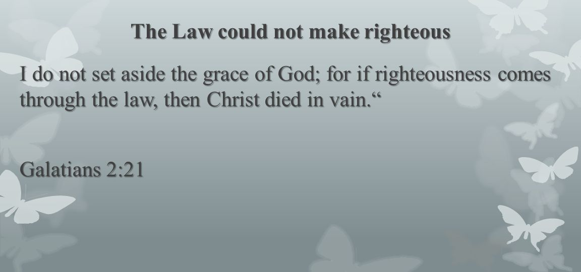 The Law could not make righteous
