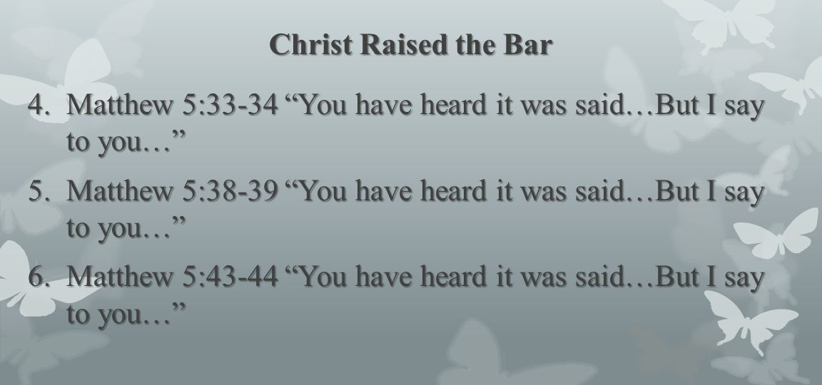 Christ Raised the Bar Matthew 5:33-34 You have heard it was said…But I say to you…