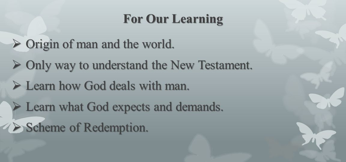 For Our Learning Origin of man and the world. Only way to understand the New Testament. Learn how God deals with man.