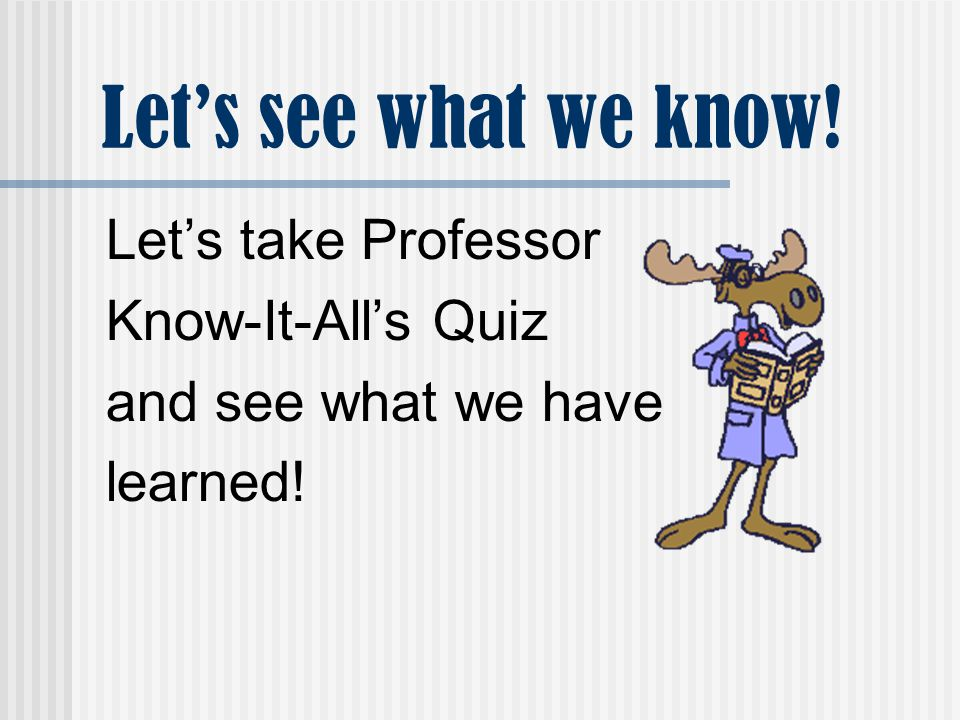 Let's see what we know! Let's take Professor Know-It-All's Quiz