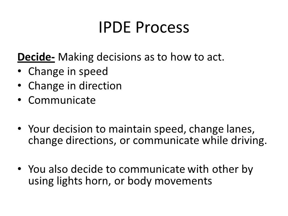 IPDE Process Decide- Making decisions as to how to act.