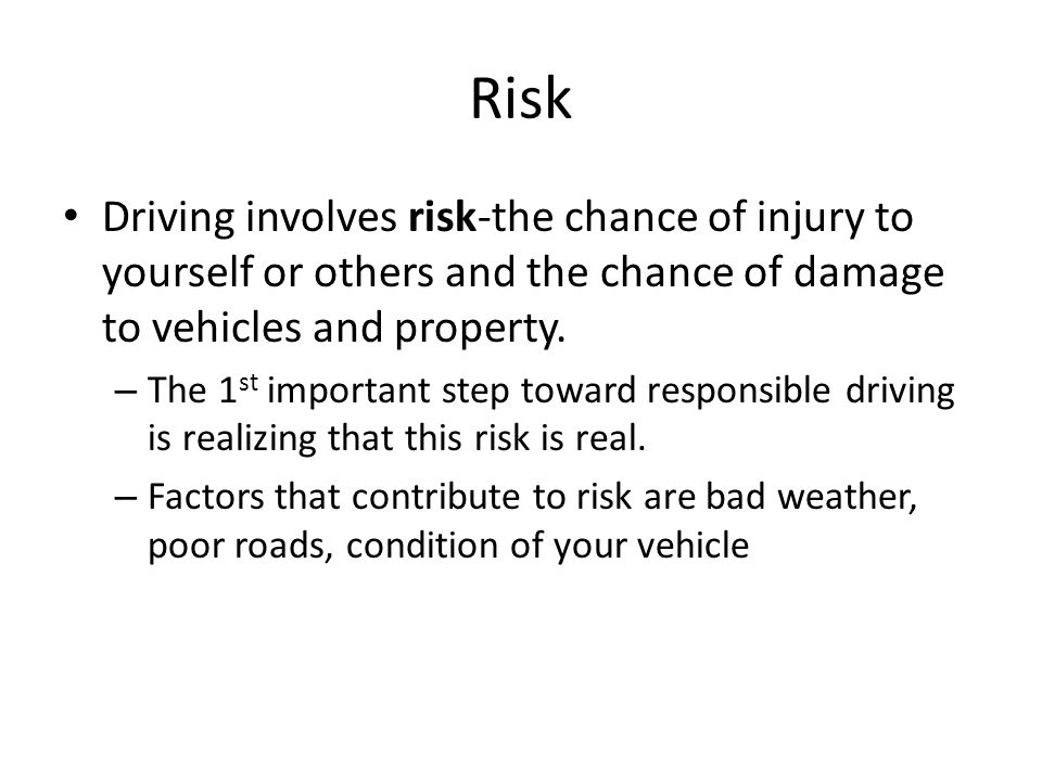 Risk Driving involves risk-the chance of injury to yourself or others and the chance of damage to vehicles and property.