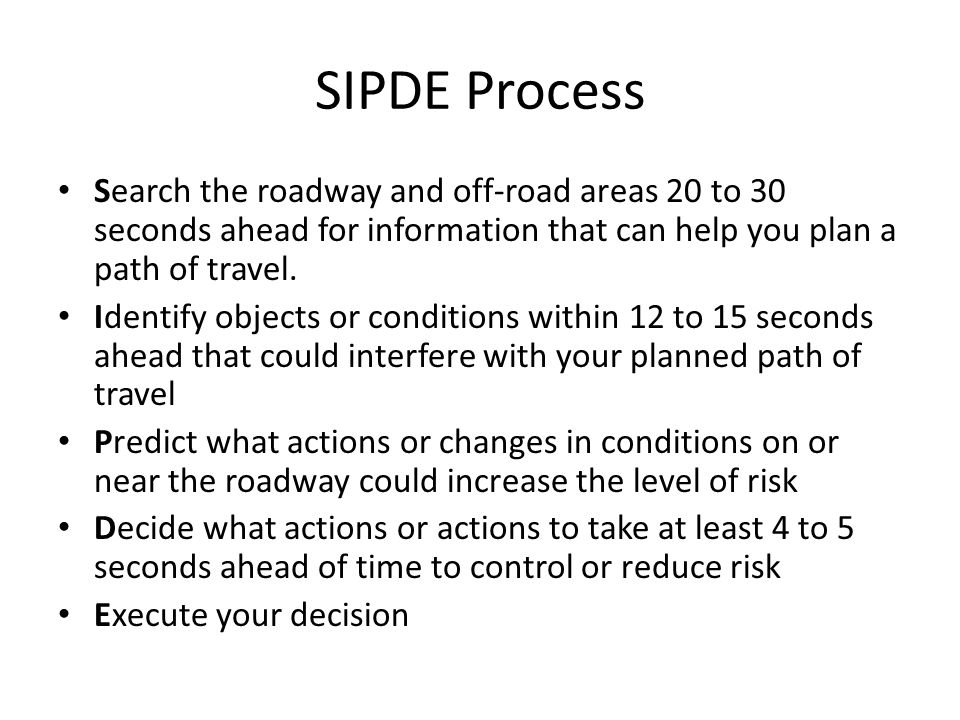 SIPDE Process Search the roadway and off-road areas 20 to 30 seconds ahead for information that can help you plan a path of travel.