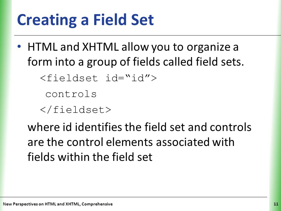 Creating a Field Set HTML and XHTML allow you to organize a form into a group of fields called field sets.