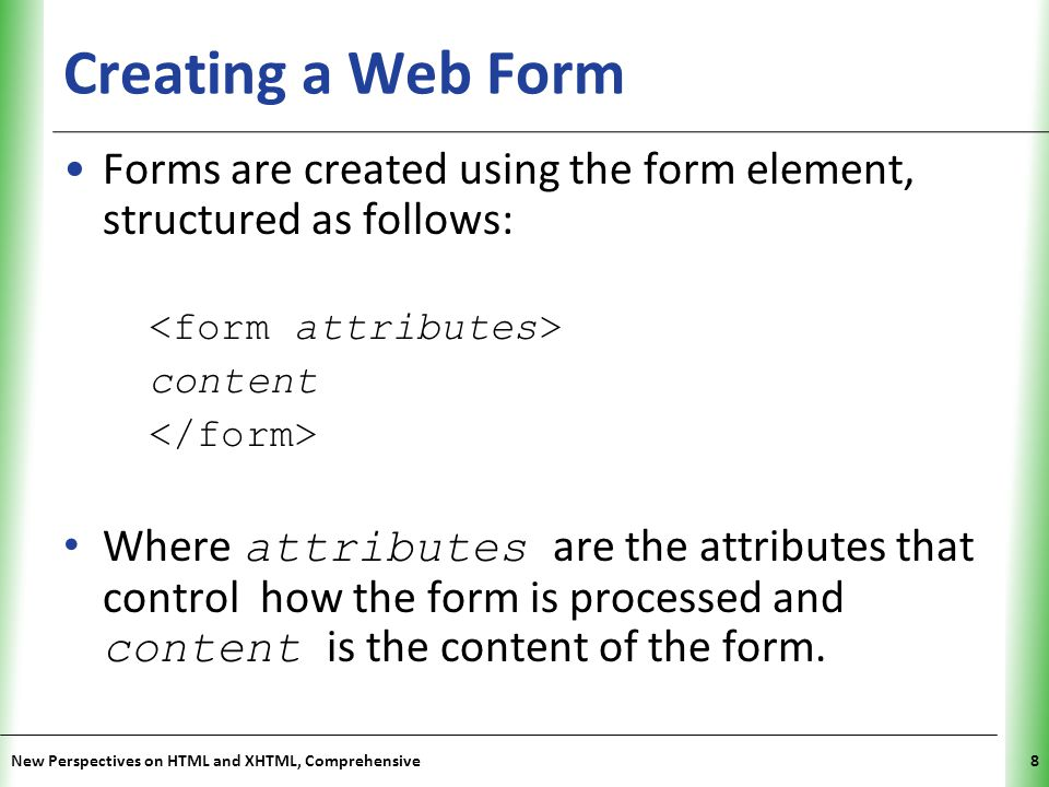 Creating a Web Form Forms are created using the form element, structured as follows: <form attributes>
