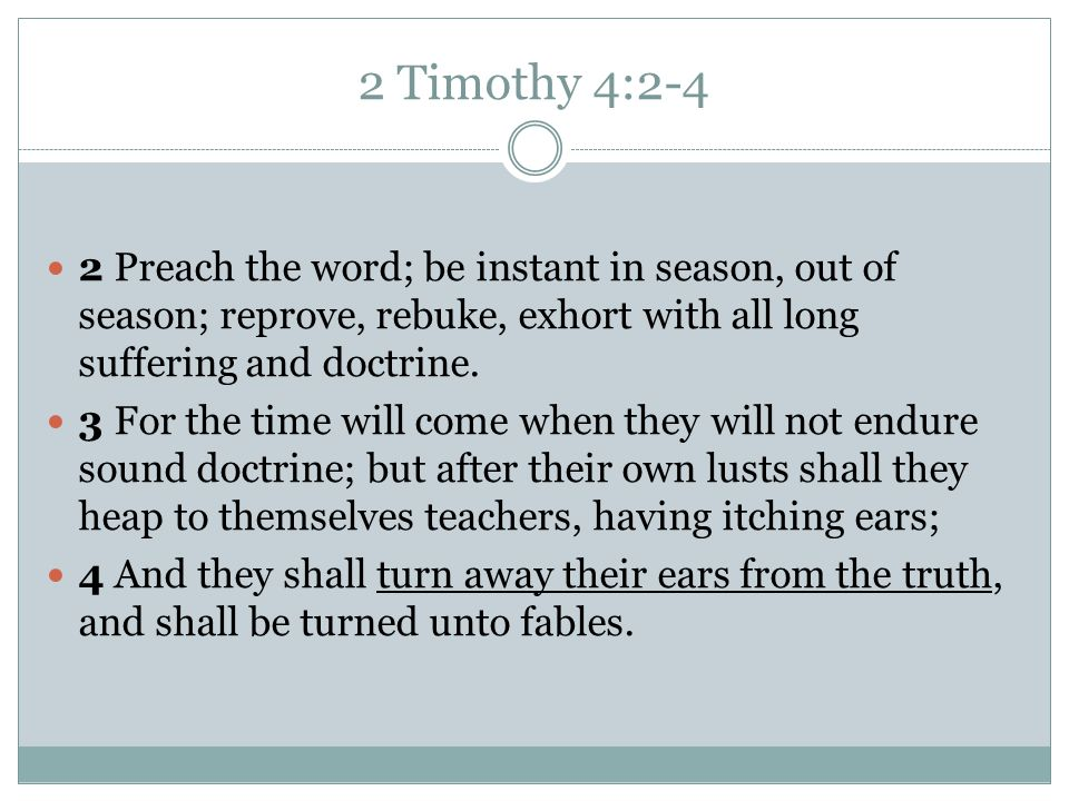 2 Timothy 4:2-4 2 Preach the word; be instant in season, out of season; reprove, rebuke, exhort with all long suffering and doctrine.