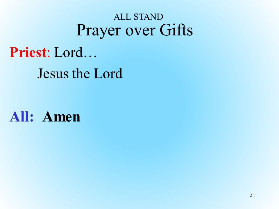 ALL STAND Prayer over Gifts Priest: Lord… Jesus the Lord All: Amen