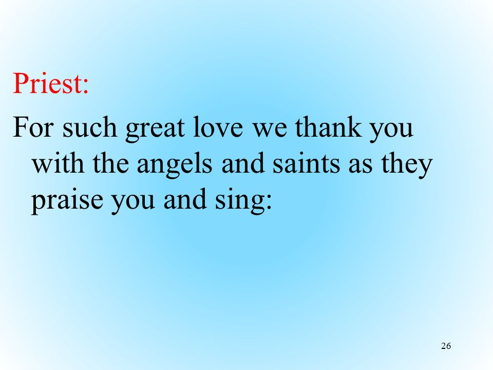 Priest: For such great love we thank you with the angels and saints as they praise you and sing: