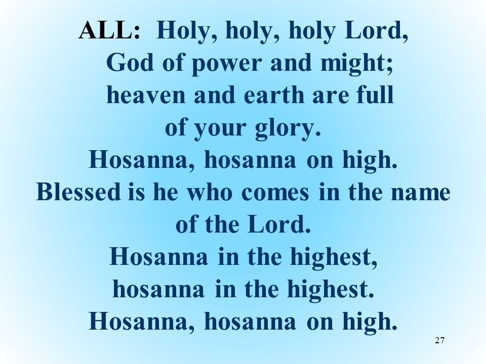 ALL: Holy, holy, holy Lord, God of power and might; heaven and earth are full of your glory.