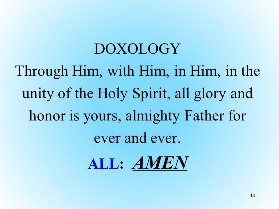 DOXOLOGY Through Him, with Him, in Him, in the unity of the Holy Spirit, all glory and honor is yours, almighty Father for ever and ever. ALL: AMEN