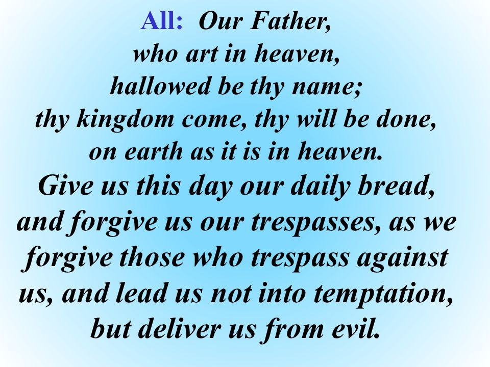 All: Our Father, who art in heaven, hallowed be thy name; thy kingdom come, thy will be done, on earth as it is in heaven.