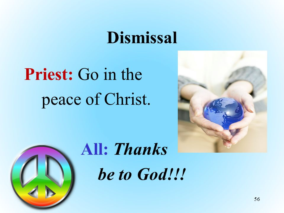Dismissal Priest: Go in the peace of Christ. All: Thanks be to God!!!