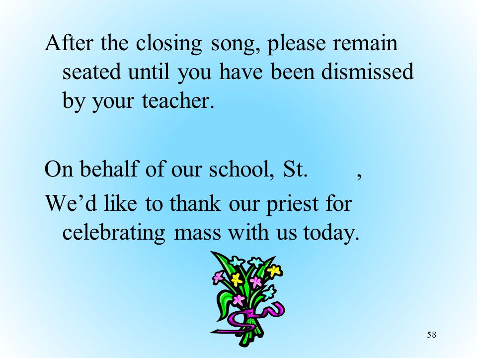 After the closing song, please remain seated until you have been dismissed by your teacher.