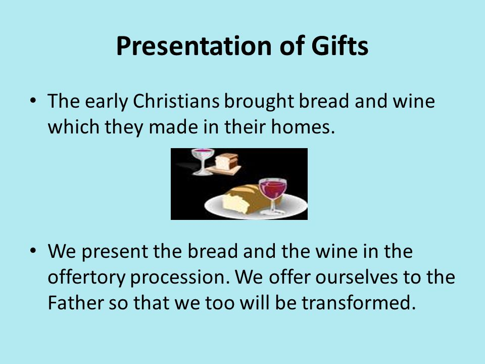 Presentation of Gifts The early Christians brought bread and wine which they made in their homes.
