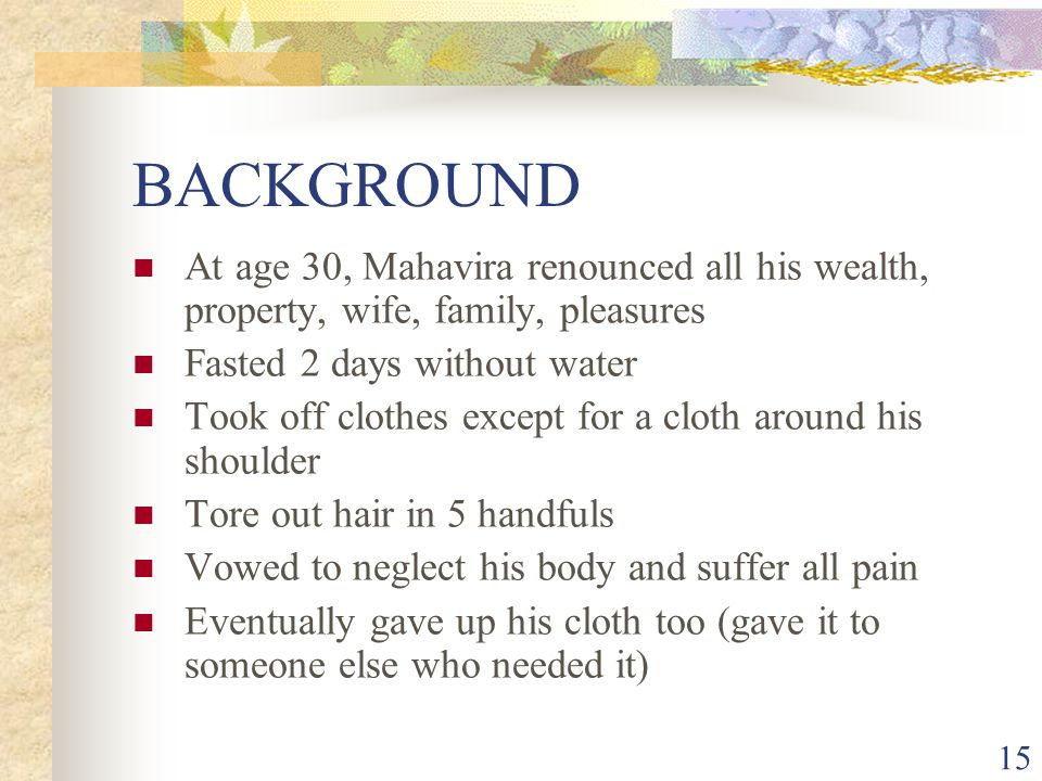BACKGROUND At age 30, Mahavira renounced all his wealth, property, wife, family, pleasures. Fasted 2 days without water.
