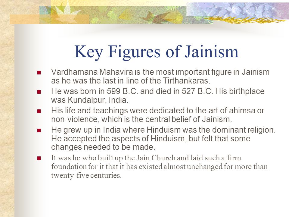 Key Figures of Jainism Vardhamana Mahavira is the most important figure in Jainism as he was the last in line of the Tirthankaras.
