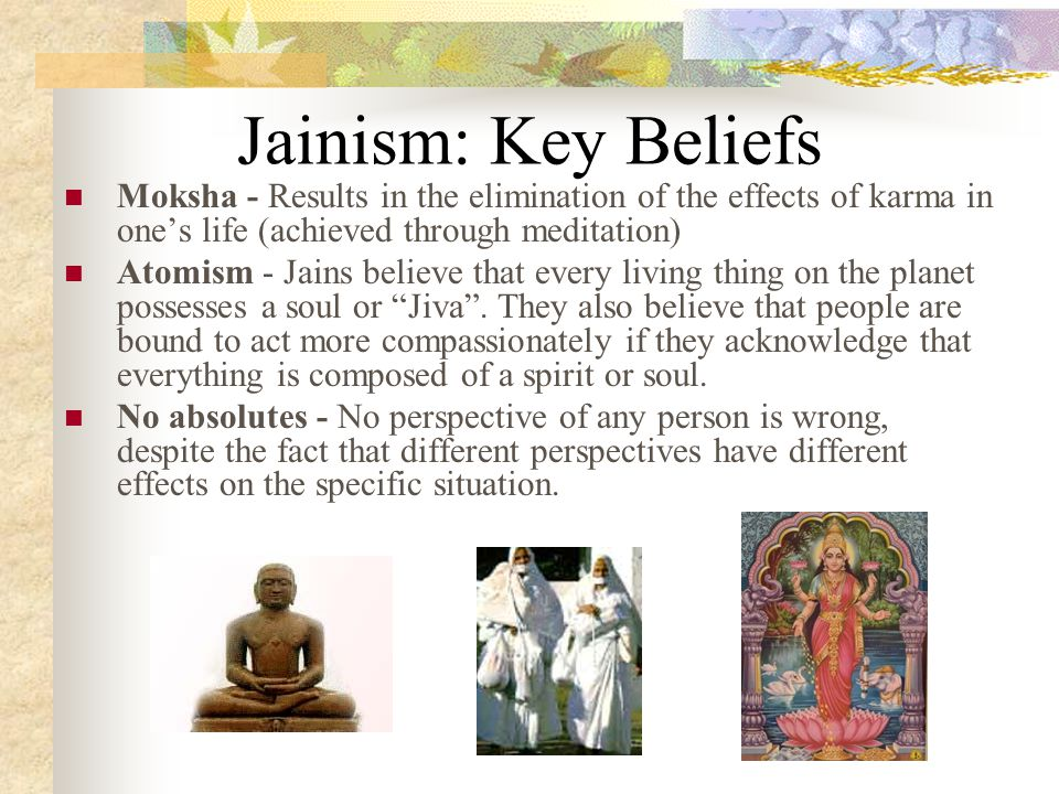 Jainism: Key Beliefs Moksha - Results in the elimination of the effects of karma in one's life (achieved through meditation)